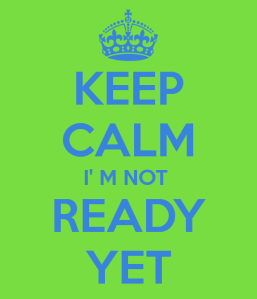 keep-calm-i-m-not-ready-yet-1